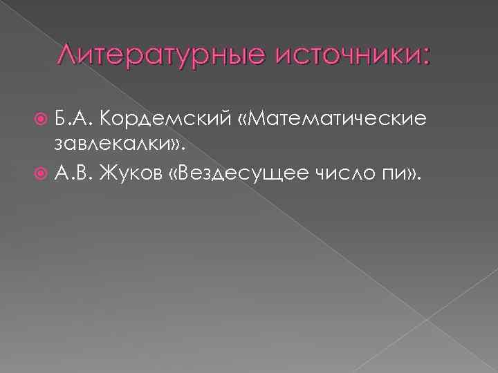Литературные источники: Б. А. Кордемский «Математические завлекалки» . А. В. Жуков «Вездесущее число пи»