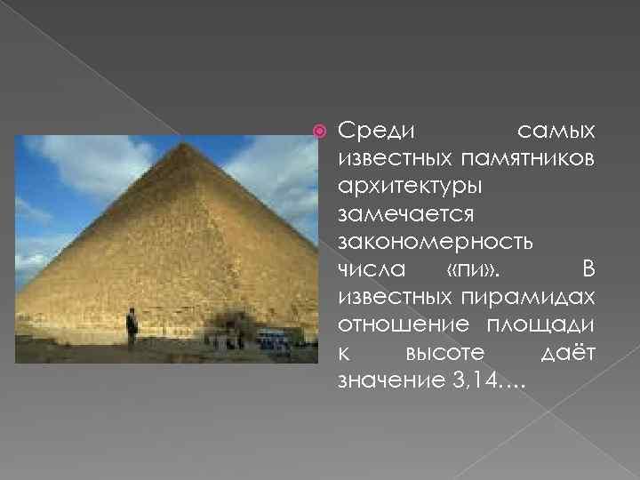 Среди самых известных памятников архитектуры замечается закономерность числа «пи» . В известных пирамидах