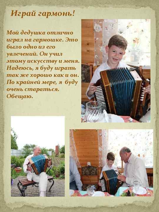 Играй гармонь! Мой дедушка отлично играл на гармошке. Это было одно из его увлечений.