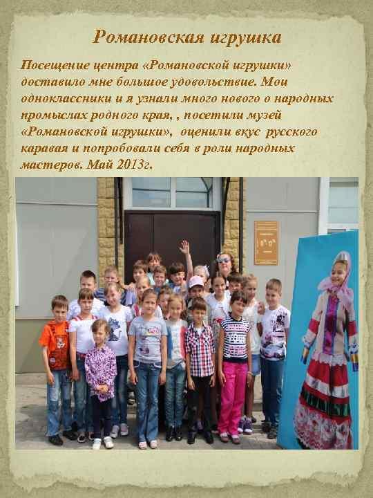 Романовская игрушка Посещение центра «Романовской игрушки» доставило мне большое удовольствие. Мои одноклассники и я