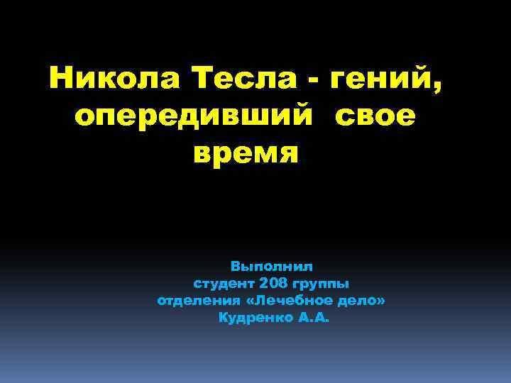 Никола Тесла - гений, опередивший свое время Выполнил студент 208 группы отделения «Лечебное дело»