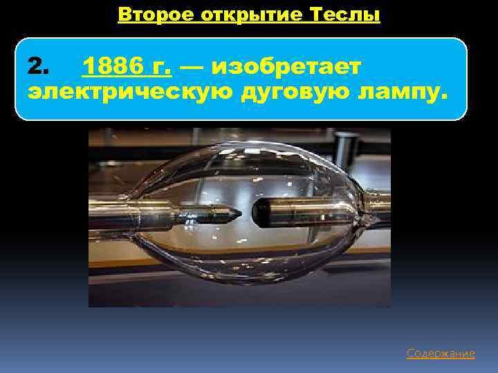 Второе открытие Теслы 2. 1886 г. — изобретает электрическую дуговую лампу. Содержание