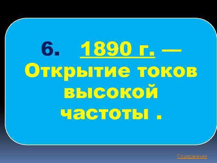 6. 1890 г. — Открытие токов высокой частоты. Содержание