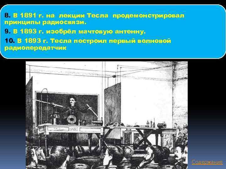 8. В 1891 г. на лекции Тесла продемонстрировал принципы радиосвязи. 9. В 1893 г.