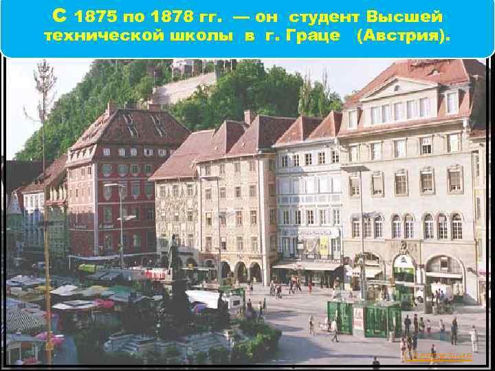 С 1875 по 1878 гг. — он студент Высшей технической школы в г. Граце