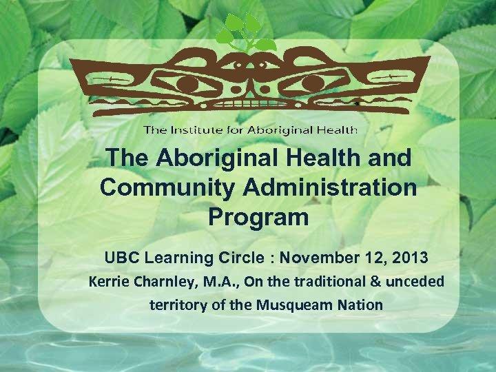 The Aboriginal Health and Community Administration Program UBC Learning Circle : November 12, 2013