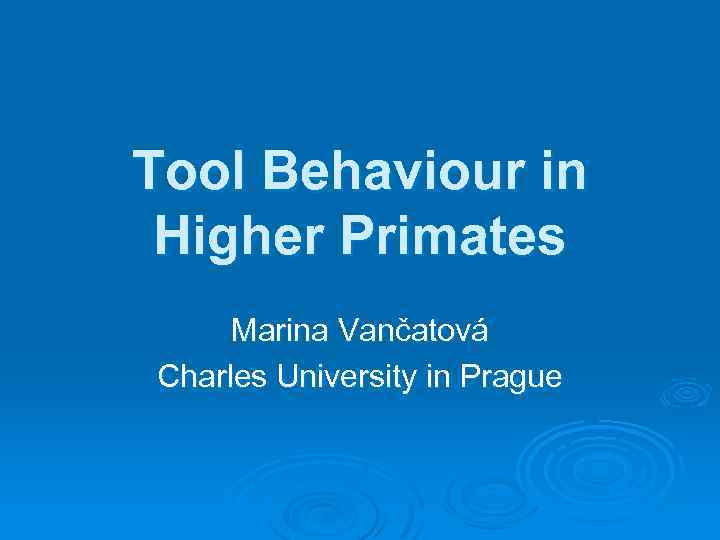 Tool Behaviour in Higher Primates Marina Vančatová Charles University in Prague