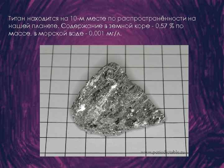 Титан находится на 10 -м месте по распространённости на нашей планете. Содержание в земной