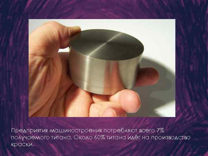 Предприятия машиностроения потребляют всего 7% получаемого титана. Около 60% титана идёт на производство краски.