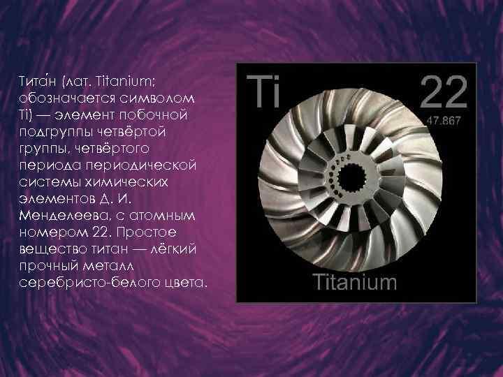 Тита н (лат. Titanium; обозначается символом Ti) — элемент побочной подгруппы четвёртой группы, четвёртого