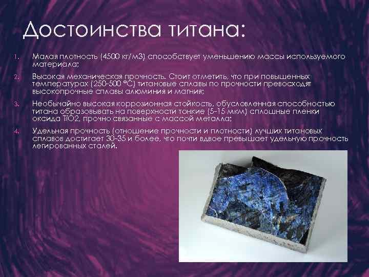 Достоинства титана: 1. Малая плотность (4500 кг/м 3) способствует уменьшению массы используемого материала; 2.
