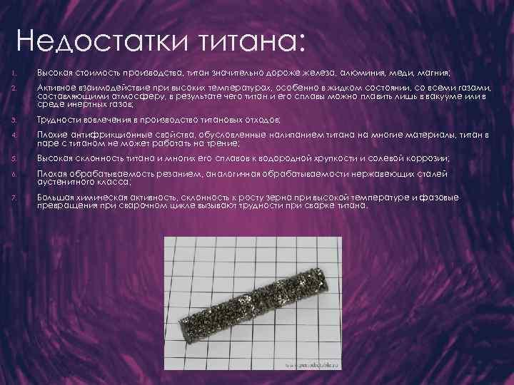 Недостатки титана: 1. Высокая стоимость производства, титан значительно дороже железа, алюминия, меди, магния; 2.