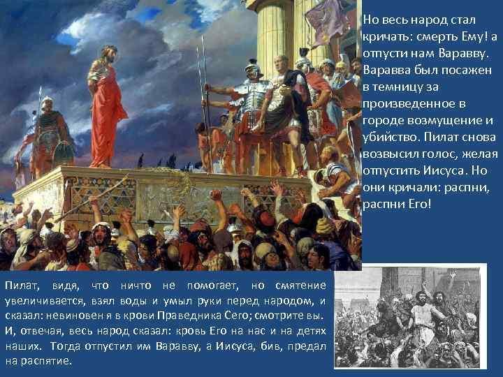 Но весь народ стал кричать: смерть Ему! а отпусти нам Варавву. Варавва был посажен
