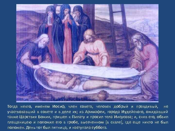 Тогда некто, именем Иосиф, член совета, человек добрый и правдивый, не участвовавший в совете
