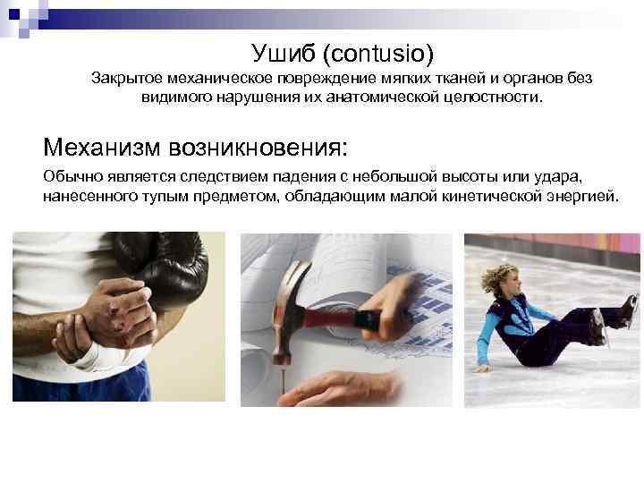 Ушиб (contusio) Закрытое механическое повреждение мягких тканей и органов без видимого нарушения их анатомической