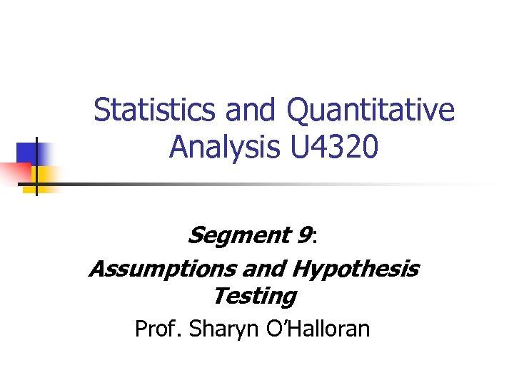Statistics and Quantitative Analysis U 4320 Segment 9: Assumptions and Hypothesis Testing Prof. Sharyn