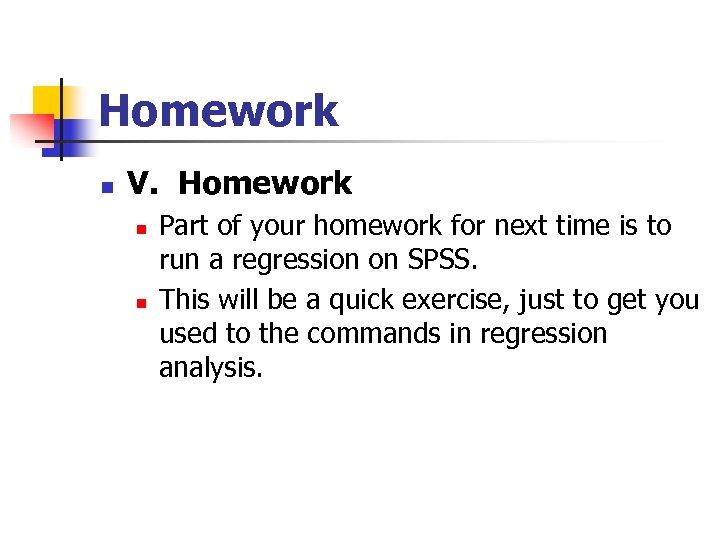 Homework n V. Homework n n Part of your homework for next time is