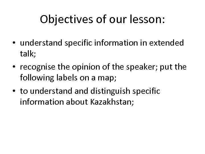 Objectives of our lesson: • understand specific information in extended talk; • recognise the