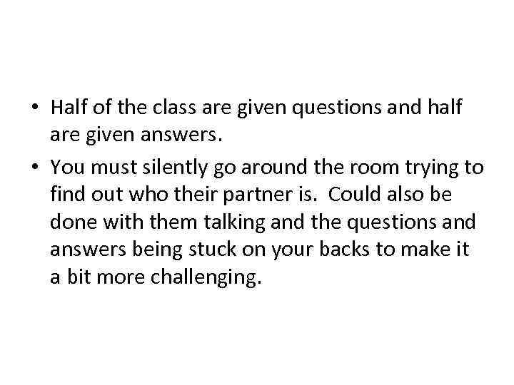 • Half of the class are given questions and half are given answers.
