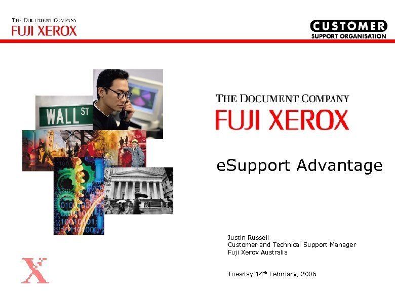 e. Support Advantage Justin Russell Customer and Technical Support Manager Fuji Xerox Australia Tuesday