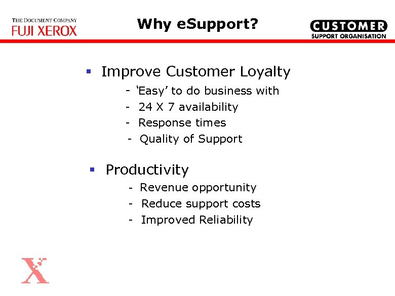 Why e. Support? § Improve Customer Loyalty - 'Easy' to do business with -