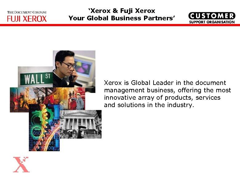 'Xerox & Fuji Xerox Your Global Business Partners' Xerox is Global Leader in the