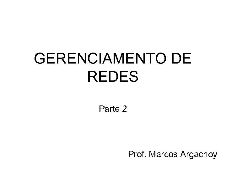 GERENCIAMENTO DE REDES Parte 2 Prof. Marcos Argachoy