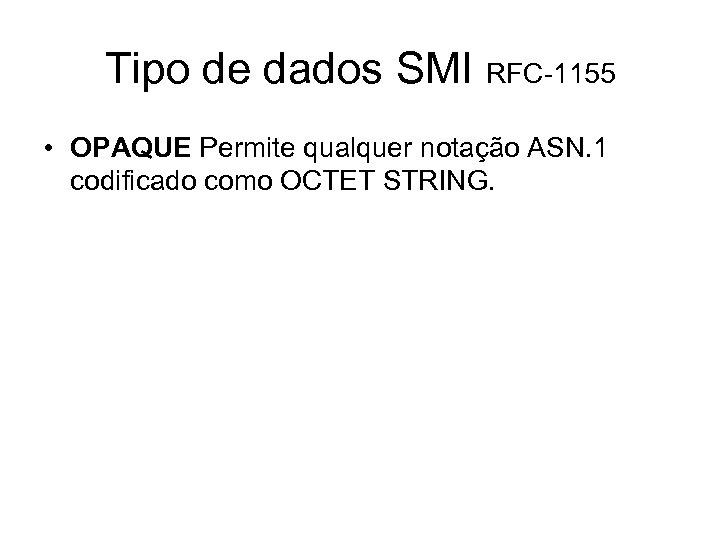 Tipo de dados SMI RFC-1155 • OPAQUE Permite qualquer notação ASN. 1 codificado como