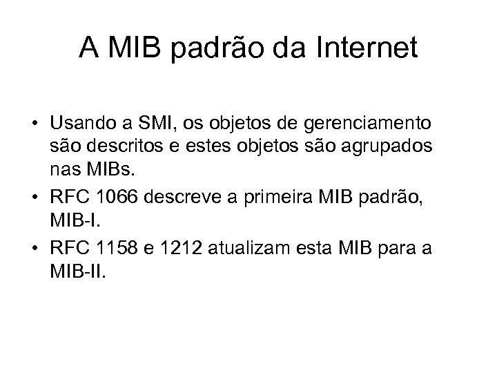 A MIB padrão da Internet • Usando a SMI, os objetos de gerenciamento são