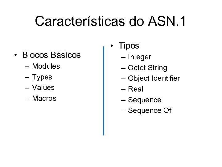 Características do ASN. 1 • Blocos Básicos – – Modules Types Values Macros •