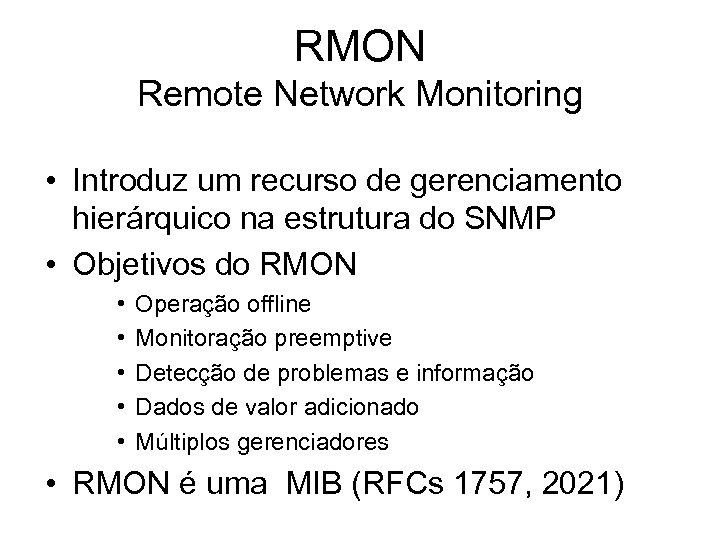 RMON Remote Network Monitoring • Introduz um recurso de gerenciamento hierárquico na estrutura do