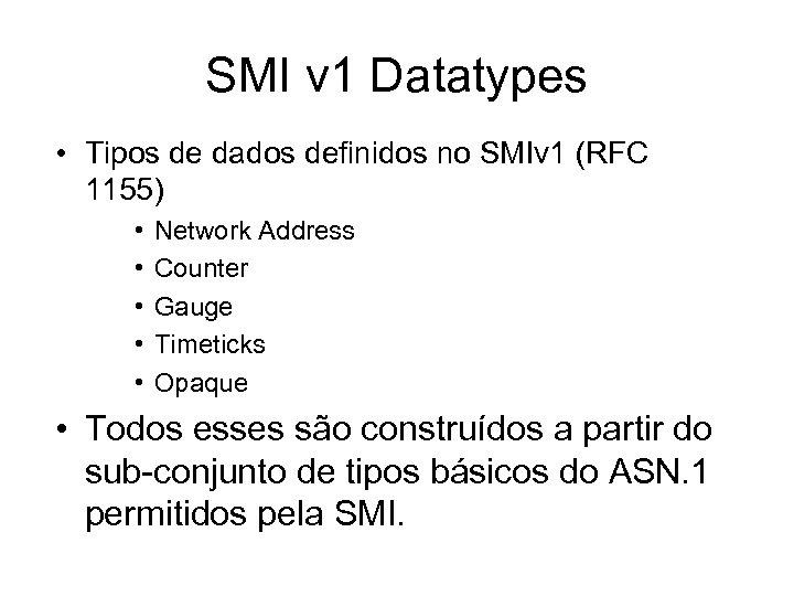 SMI v 1 Datatypes • Tipos de dados definidos no SMIv 1 (RFC 1155)