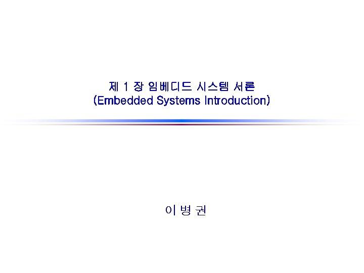 제 1 장 임베디드 시스템 서론 (Embedded Systems Introduction) 이병권