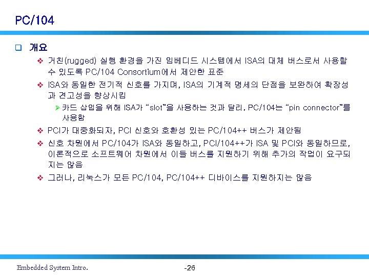 PC/104 q 개요 v 거친(rugged) 실행 환경을 가진 임베디드 시스템에서 ISA의 대체 버스로서 사용할