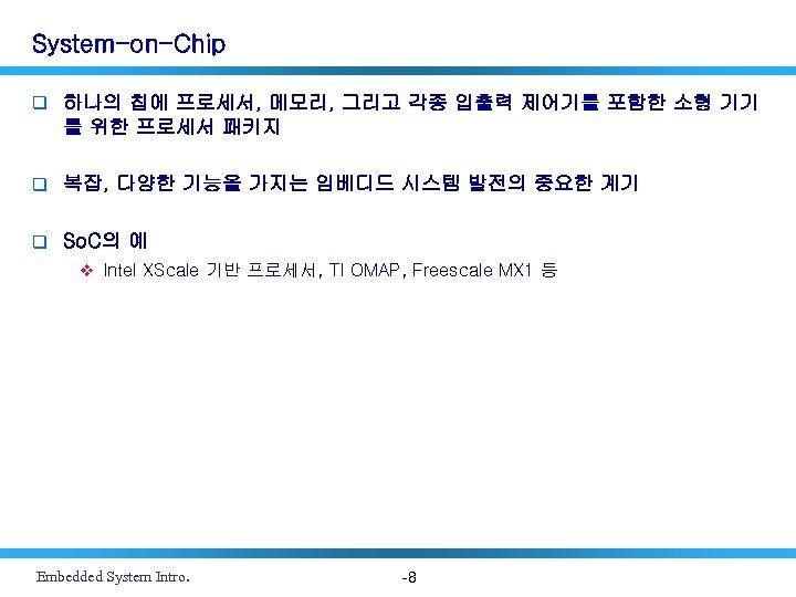 System-on-Chip q 하나의 칩에 프로세서, 메모리, 그리고 각종 입출력 제어기를 포함한 소형 기기 를