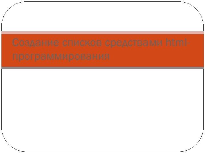Создание списков средствами htmlпрограммирования