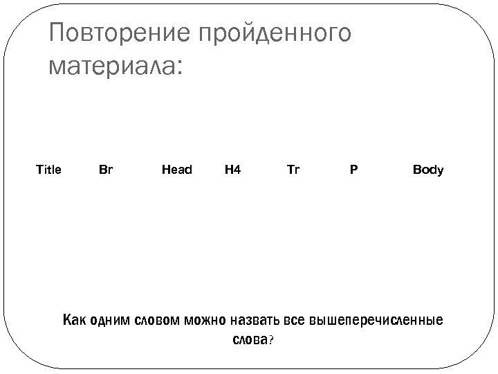 Повторение пройденного материала: Title Br Head H 4 Tr P Body Как одним словом