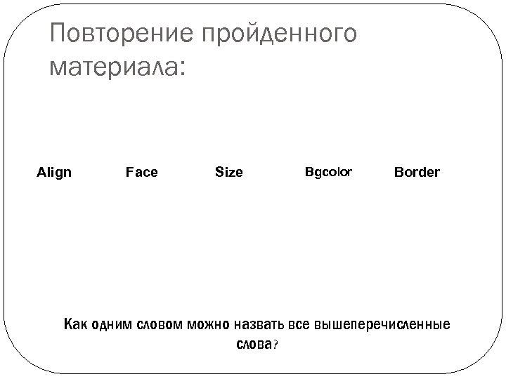 Повторение пройденного материала: Align Face Size Bgcolor Border Как одним словом можно назвать все