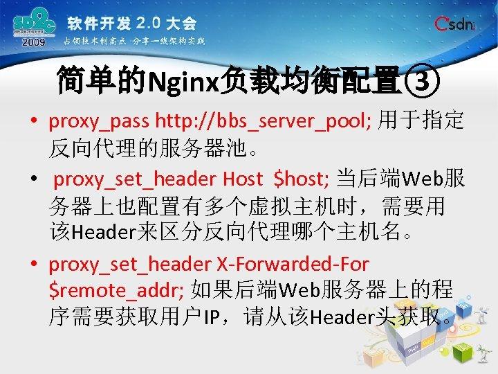 简单的Nginx负载均衡配置③ • proxy_pass http: //bbs_server_pool; 用于指定 反向代理的服务器池。 • proxy_set_header Host $host; 当后端Web服 务器上也配置有多个虚拟主机时,需要用 该Header来区分反向代理哪个主机名。