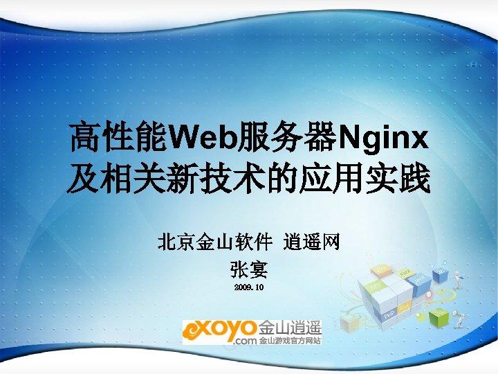 高性能Web服务器Nginx 及相关新技术的应用实践 北京金山软件 逍遥网 张宴 2009. 10