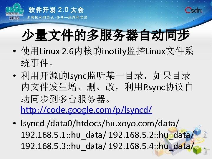 少量文件的多服务器自动同步 • 使用Linux 2. 6内核的inotify监控Linux文件系 统事件。 • 利用开源的lsync监听某一目录,如果目录 内文件发生增、删、改,利用Rsync协议自 动同步到多台服务器。 http: //code. google. com/p/lsyncd/