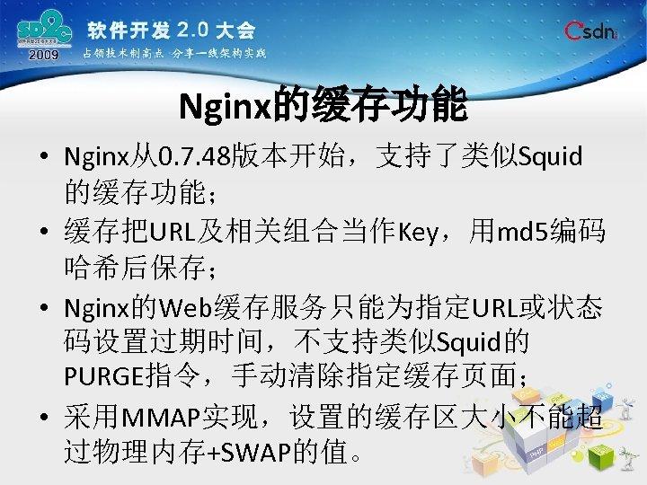 Nginx的缓存功能 • Nginx从0. 7. 48版本开始,支持了类似Squid 的缓存功能; • 缓存把URL及相关组合当作Key,用md 5编码 哈希后保存; • Nginx的Web缓存服务只能为指定URL或状态 码设置过期时间,不支持类似Squid的 PURGE指令,手动清除指定缓存页面;