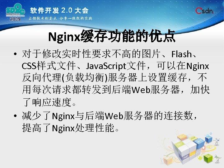 Nginx缓存功能的优点 • 对于修改实时性要求不高的图片、Flash、 CSS样式文件、Java. Script文件,可以在Nginx 反向代理(负载均衡)服务器上设置缓存,不 用每次请求都转发到后端Web服务器,加快 了响应速度。 • 减少了Nginx与后端Web服务器的连接数, 提高了Nginx处理性能。