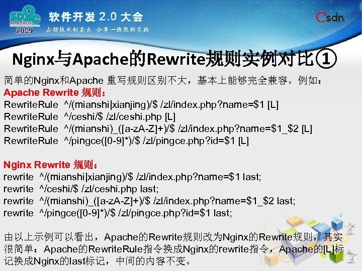 Nginx与Apache的Rewrite规则实例对比① 简单的Nginx和Apache 重写规则区别不大,基本上能够完全兼容。例如: Apache Rewrite 规则: Rewrite. Rule ^/(mianshi|xianjing)/$ /zl/index. php? name=$1 [L] Rewrite.