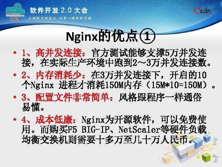 Nginx的优点① • 1、高并发连接:官方测试能够支撑 5万并发连 接,在实际生产环境中跑到 2~ 3万并发连接数。 • 2、内存消耗少:在 3万并发连接下,开启的10 个Nginx 进程才消耗 150 M内存(15