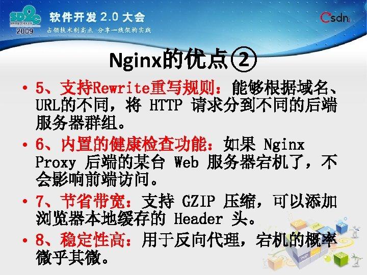 Nginx的优点② • 5、支持Rewrite重写规则:能够根据域名、 URL的不同,将 HTTP 请求分到不同的后端 服务器群组。 • 6、内置的健康检查功能:如果 Nginx Proxy 后端的某台 Web 服务器宕机了,不