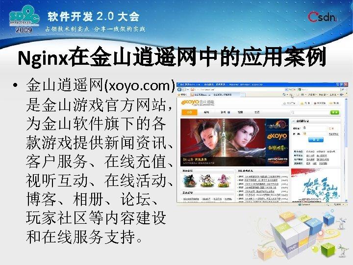 Nginx在金山逍遥网中的应用案例 • 金山逍遥网(xoyo. com) 是金山游戏官方网站, 为金山软件旗下的各 款游戏提供新闻资讯、 客户服务、在线充值、 视听互动、在线活动、 博客、相册、论坛、 玩家社区等内容建设 和在线服务支持。