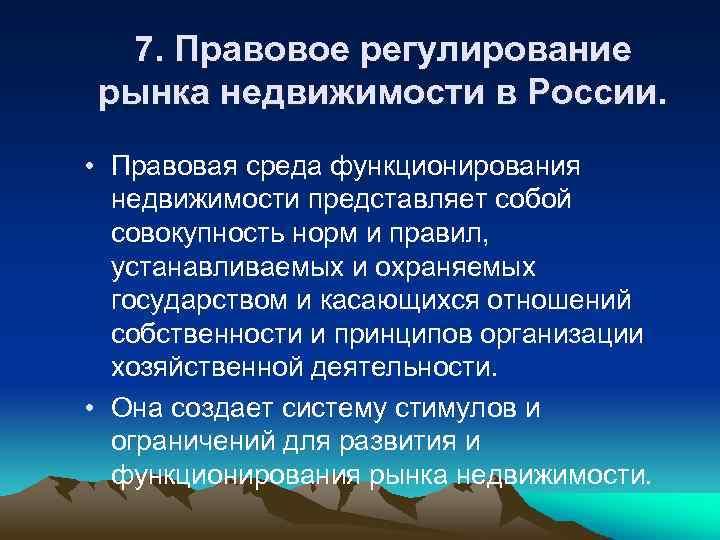 7. Правовое регулирование рынка недвижимости в России. • Правовая среда функционирования недвижимости представляет собой