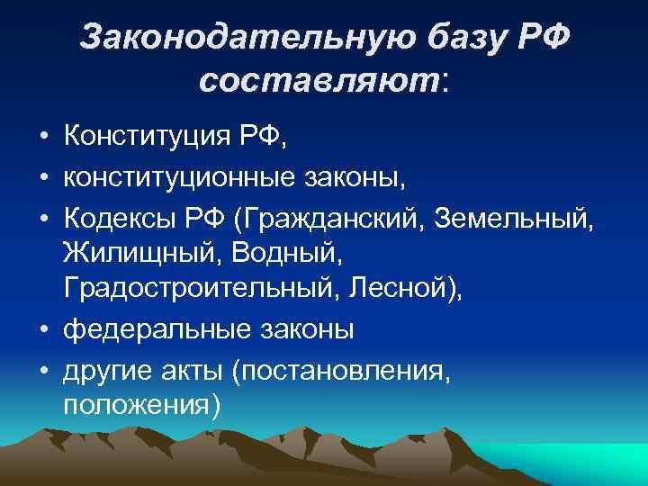 Законодательную базу РФ составляют: • Конституция РФ, • конституционные законы, • Кодексы РФ (Гражданский,