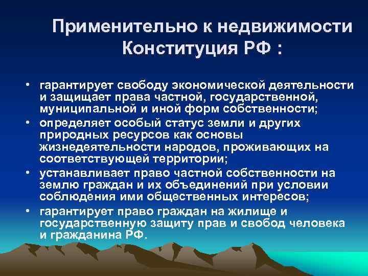 Применительно к недвижимости Конституция РФ : • гарантирует свободу экономической деятельности и защищает права